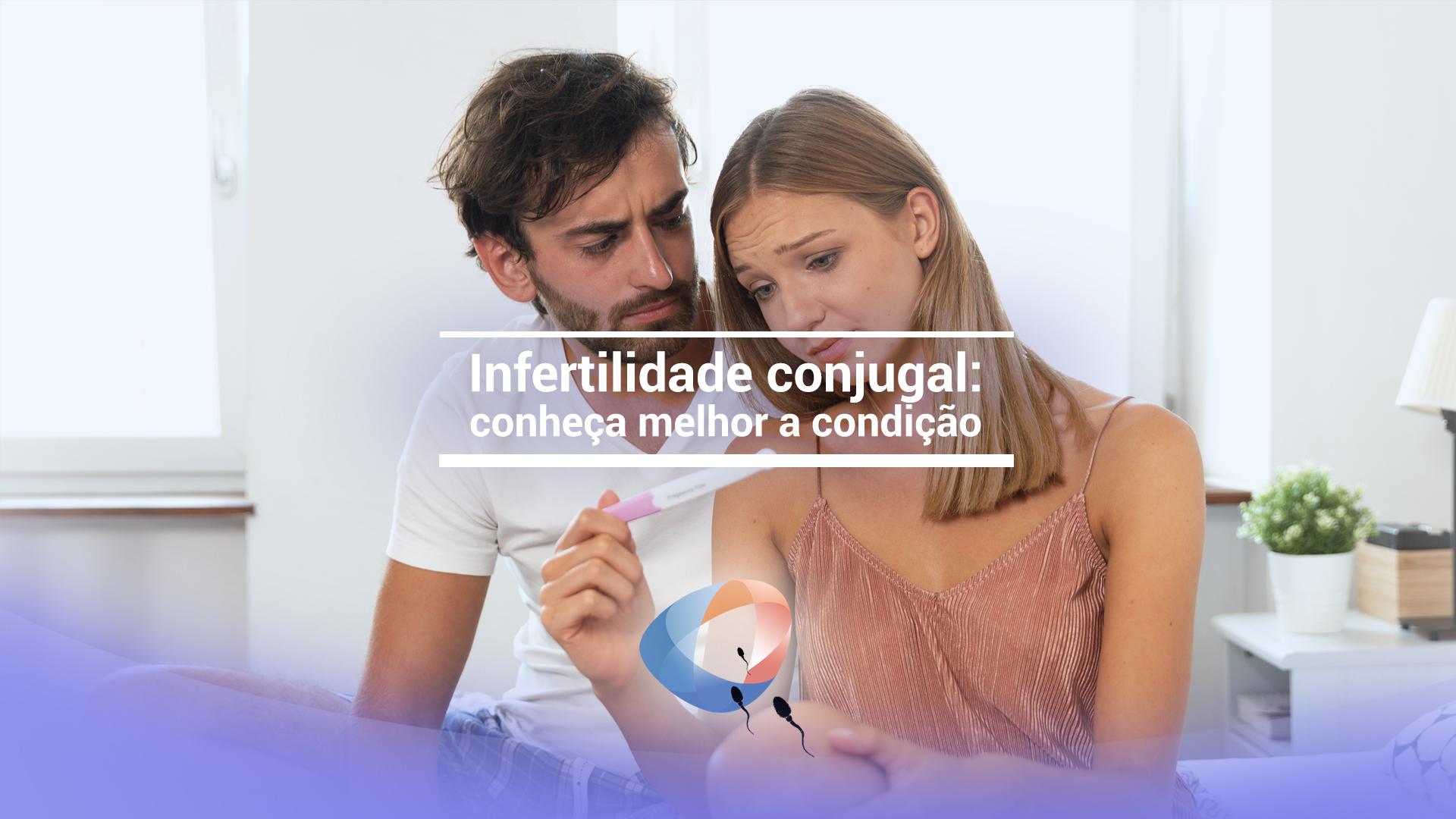 Infertilidade conjugal: conheça melhor a condição